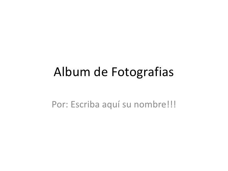 Album de FotografiasPor: Escriba aquí su nombre!!!