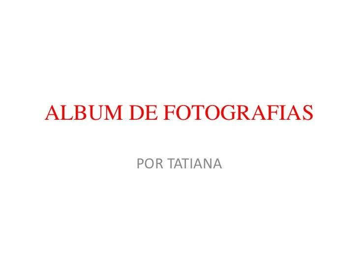 ALBUM DE FOTOGRAFIAS      POR TATIANA