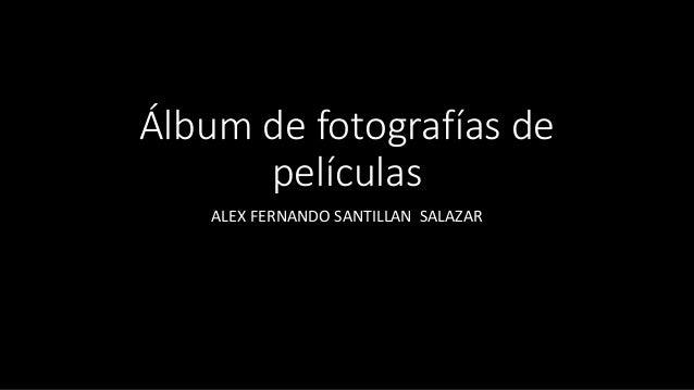 Álbum de fotografías de películas ALEX FERNANDO SANTILLAN SALAZAR