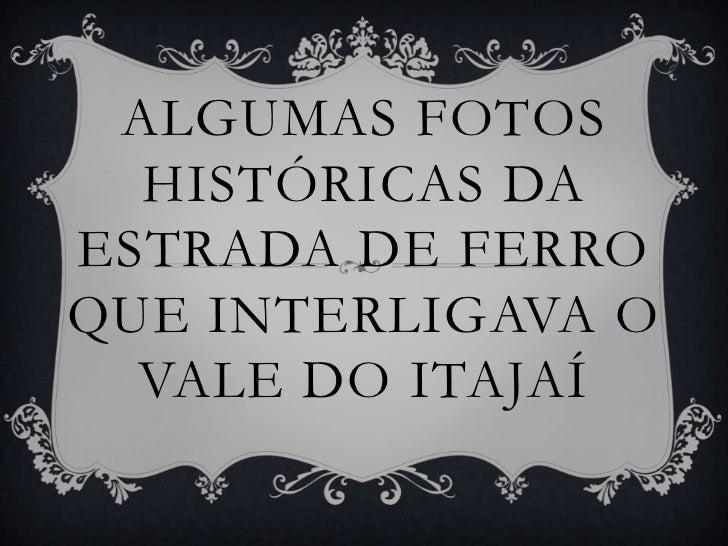 ALGUMAS FOTOS  HISTÓRICAS DAESTRADA DE FERROQUE INTERLIGAVA O  VALE DO ITAJAÍ