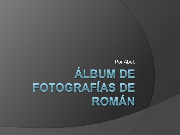 Álbum de fotografías de Román<br />Por Abel.<br />