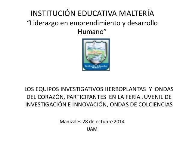 """INSTITUCIÓN EDUCATIVA MALTERÍA  """"Liderazgo en emprendimiento y desarrollo  Humano""""  LOS EQUIPOS INVESTIGATIVOS HERBOPLANTA..."""