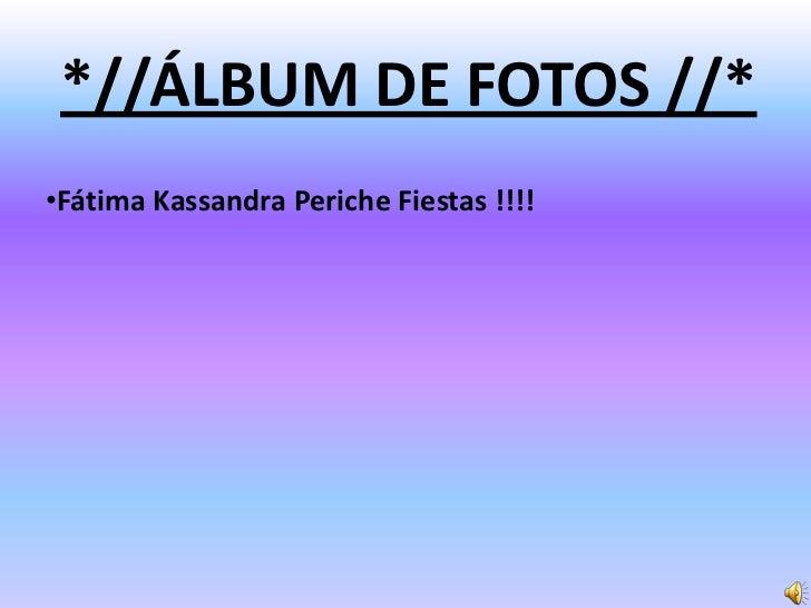 *//ÁLBUM DE FOTOS //*<br /><ul><li>Fátima Kassandra Periche Fiestas!!!!</li></li></ul><li>