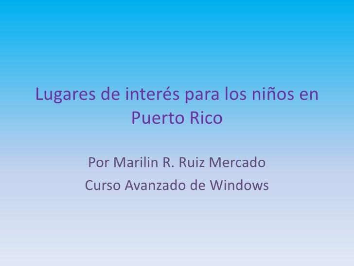Lugares de interés para los niños en            Puerto Rico      Por Marilin R. Ruiz Mercado      Curso Avanzado de Windows