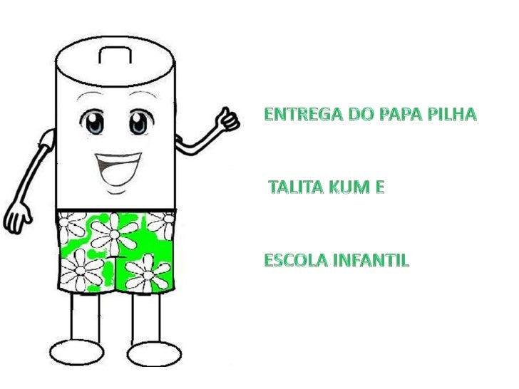 ENTREGA DO PAPA PILHA <br /> TALITA KUM E <br />ESCOLA INFANTIL<br />