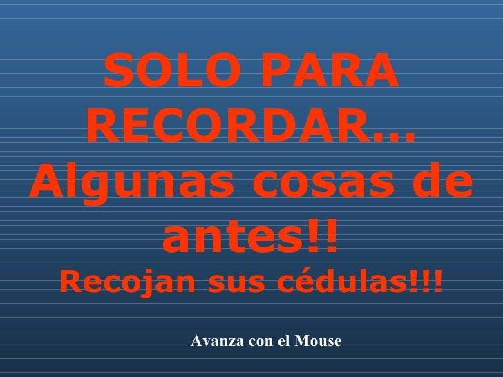 SOLO PARA RECORDAR… Algunas cosas de antes!! Recojan sus cédulas!!! Avanza con el Mouse