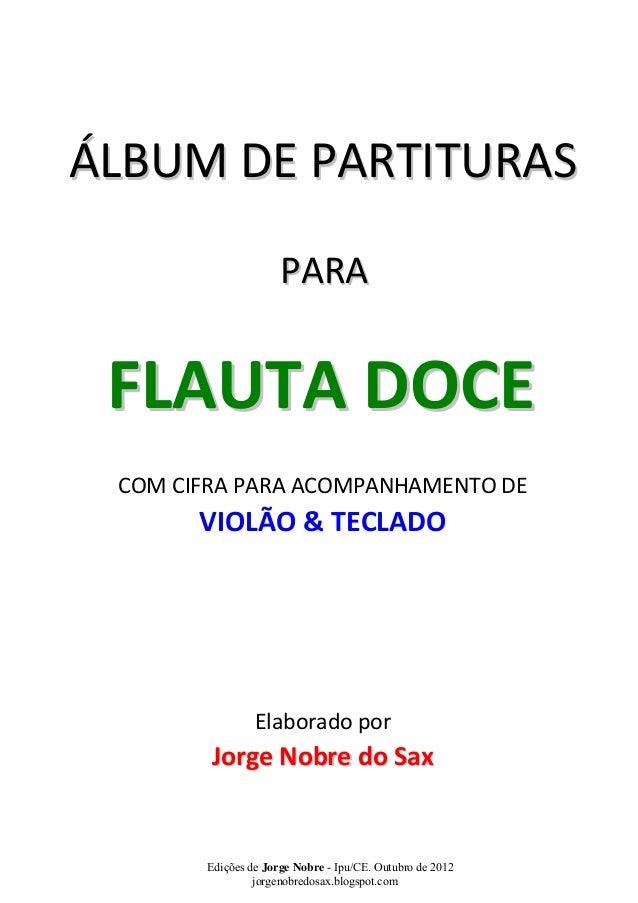 ÁLBUM DE PARTITURAS  PARA  FLAUTA DOCE  COM CIFRA PARA ACOMPANHAMENTO DE  VIOLÃO & TECLADO  Elaborado por  Jorge Nobre do ...