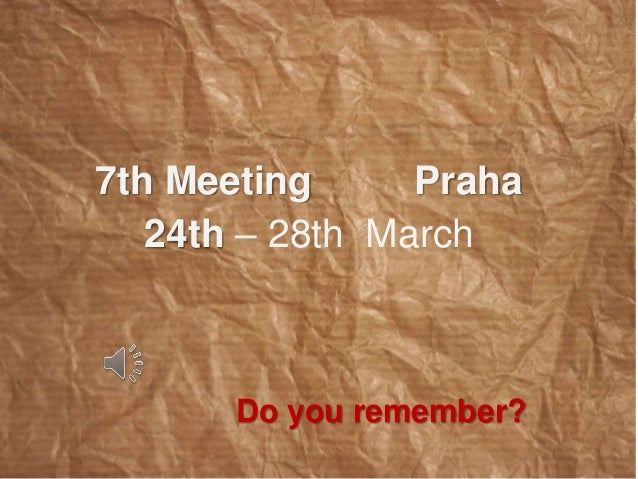 7th Meeting Praha  24th – 28th March  Do you remember?