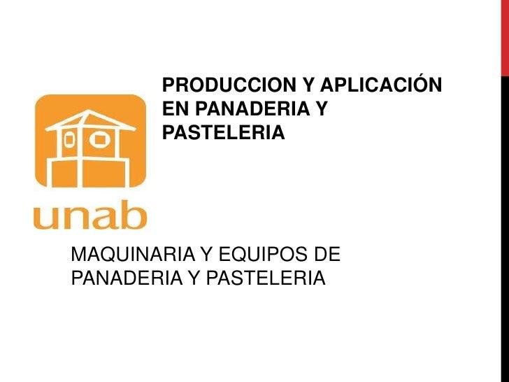 PRODUCCION Y APLICACIÓN EN PANADERIA Y PASTELERIA<br />MAQUINARIA Y EQUIPOS DE PANADERIA Y PASTELERIA<br />