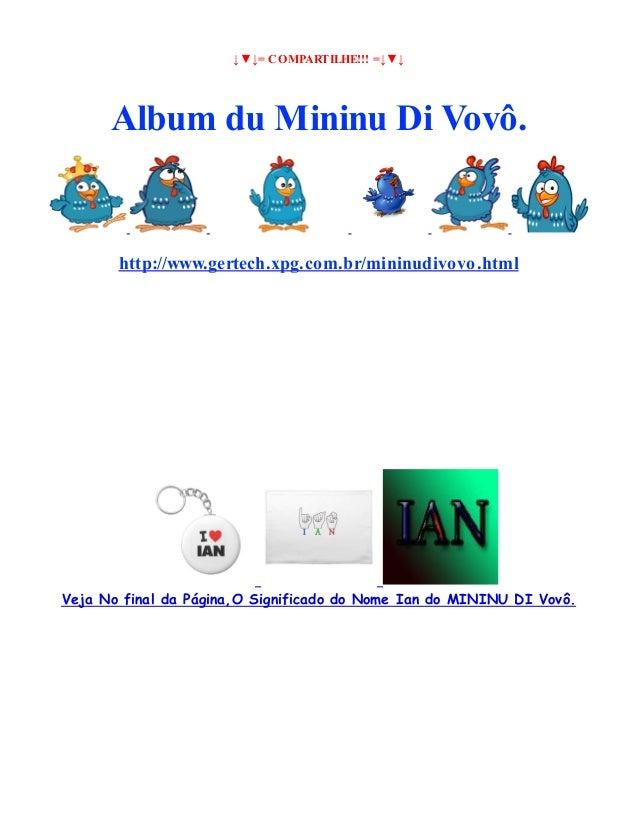 ↓▼↓= COMPARTILHE!!! =↓▼↓  Album du Mininu Di Vovô.  http://www.gertech.xpg.com.br/mininudivovo.html  Veja No final da Pági...