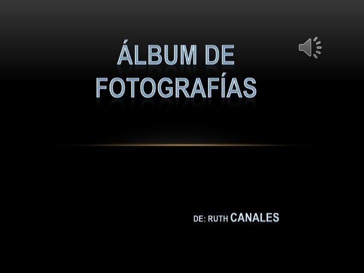 ÁLBUM DE FOTOGRAFÍAS<br />DE: RUTH CANALES<br />