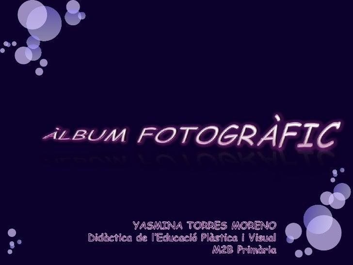 ÀLBUM FOTOGRÀFIC<br />YASMINA TORRES MORENO<br />Didàctica de l'EducacióPlàstica i Visual<br />M2B Primària<br />