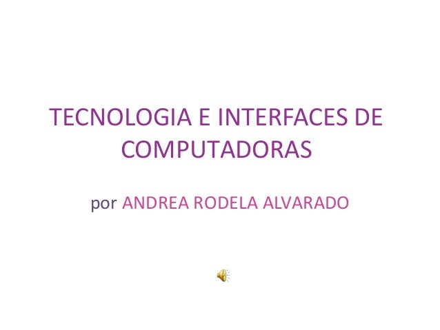 TECNOLOGIA E INTERFACES DE COMPUTADORAS por ANDREA RODELA ALVARADO