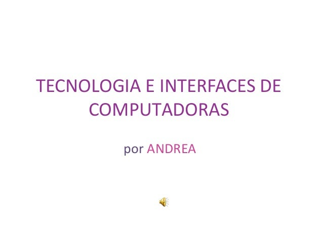 TECNOLOGIA E INTERFACES DE COMPUTADORAS por ANDREA