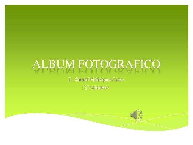 ALBUM FOTOGRAFICO L. Sarahí Velázquez Loza 2° semestre