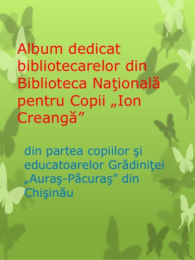 """Album dedicatbibliotecarelor dinBiblioteca Naţionalăpentru Copii """"IonCreangă""""din partea copiilor şieducatoarelor Grădiniţe..."""