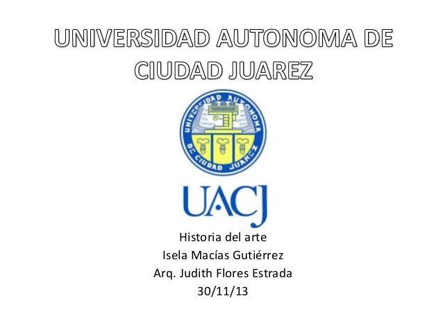 Historia del arte Isela Macías Gutiérrez Arq. Judith Flores Estrada 30/11/13