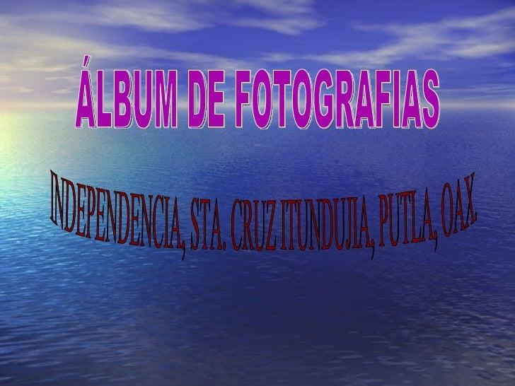 ÁLBUM DE FOTOGRAFIAS INDEPENDENCIA, STA. CRUZ ITUNDUJIA, PUTLA, OAX.