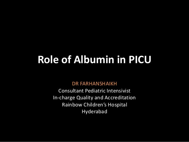 Role of Albumin in PICU DR FARHANSHAIKH Consultant Pediatric Intensivist In-charge Quality and Accreditation Rainbow Child...