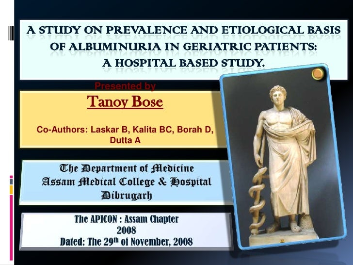 A STUDY ON PREVALENCE AND ETIOLOGICAL BASIS OF ALBUMINURIA IN GERIATRIC PATIENTS: A HOSPITAL BASED STUDY.<br />Presented b...