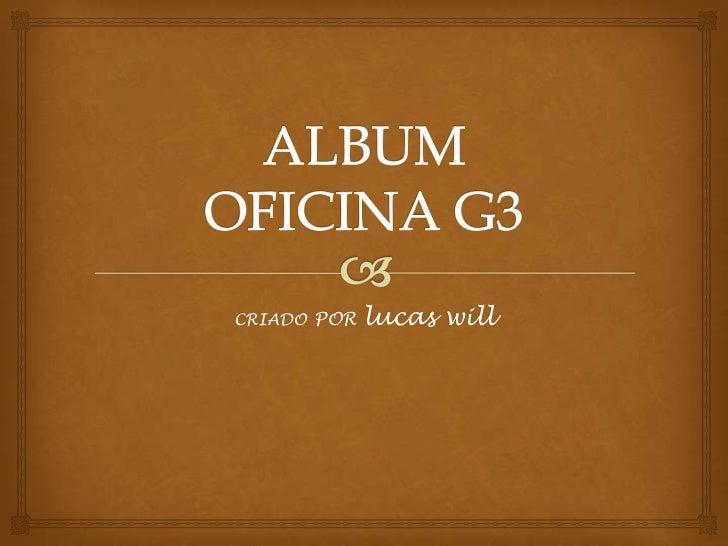 ALBUMOFICINA G3<br />CRIADOPOR lucaswill<br />