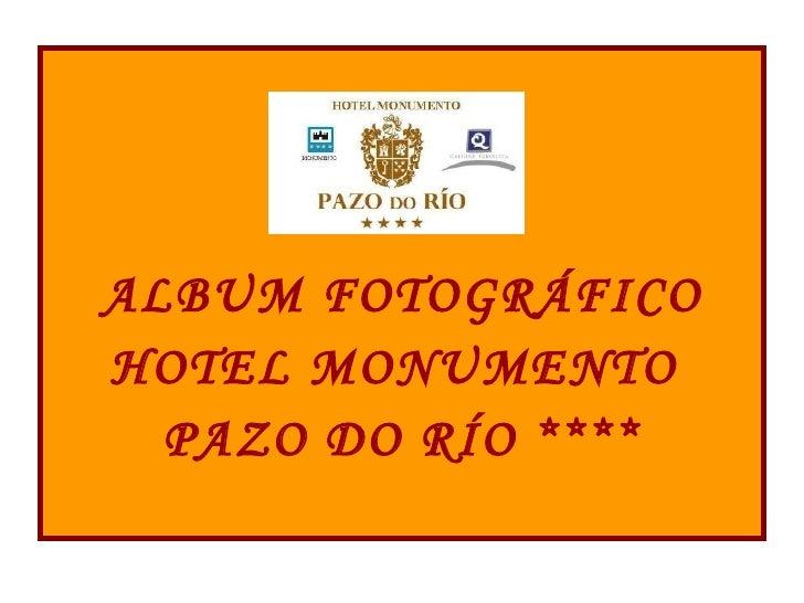 <ul><li>ALBUM FOTOGRÁFICO </li></ul><ul><li>HOTEL MONUMENTO  </li></ul><ul><li>PAZO DO RÍO **** </li></ul>