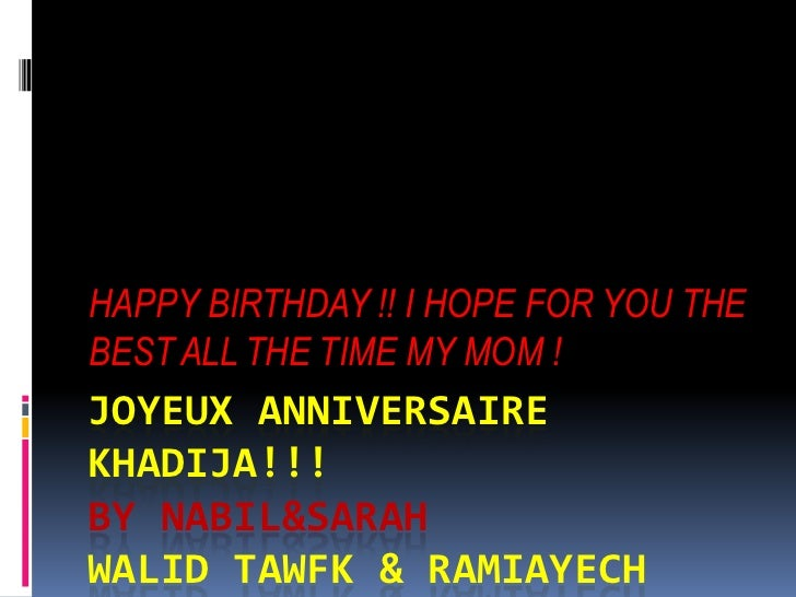 HAPPY BIRTHDAY !! I HOPE FOR YOU THEBEST ALL THE TIME MY MOM !JOYEUX ANNIVERSAIREKHADIJA!!!BY NABIL&SARAHWALID TAWFK & RAM...