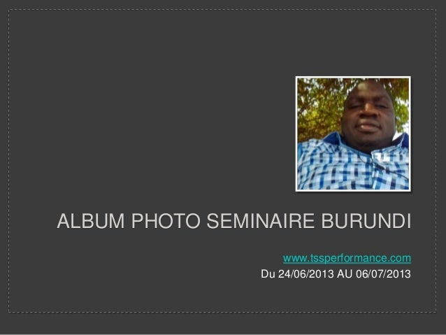 ALBUM PHOTO SEMINAIRE BURUNDI www.tssperformance.com Du 24/06/2013 AU 06/07/2013