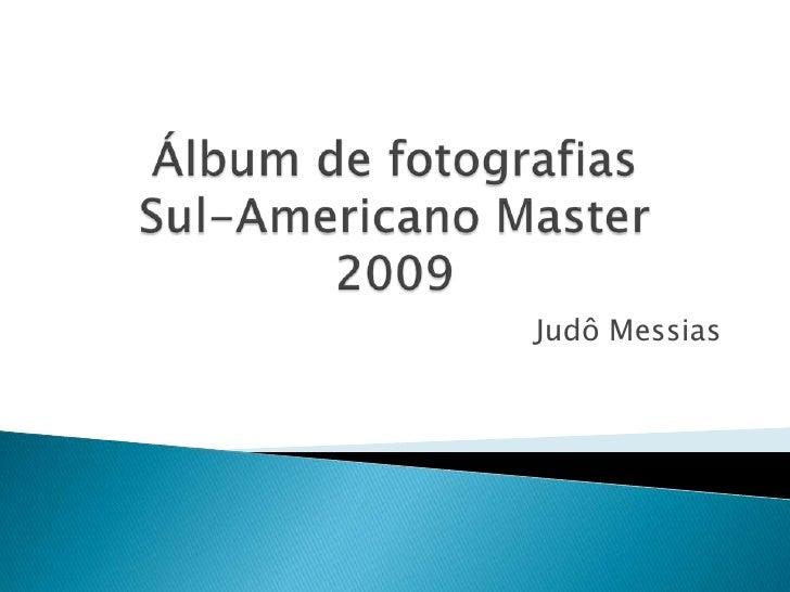Álbum de fotografiasSul-Americano Master2009<br />Judô Messias<br />