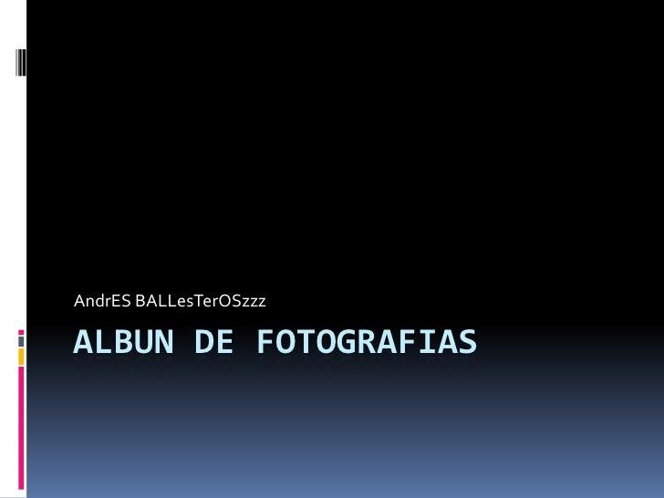 ALBUN DE FOTOGRAFIAS<br />AndrES BALLesTerOSzzz<br />