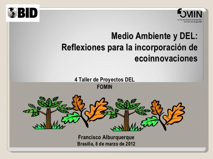 Medio Ambiente y DEL:Reflexiones para la incorporación de                    ecoinnovaciones   4 Taller de Proyectos DEL  ...