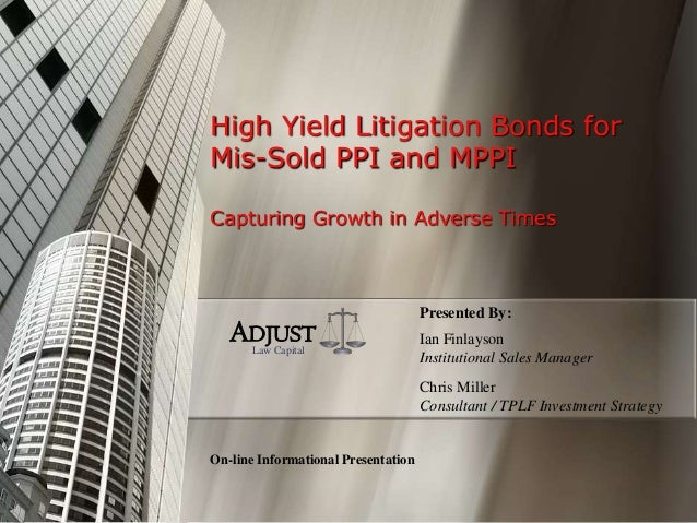 High Yield Litigation Bonds for Mis-Sold PPI and MPPI Capturing Growth in Adverse Times On-line Informational Presentation...
