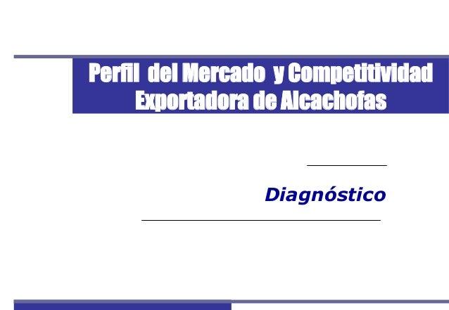 Perfil del Mercado y Competitividad Exportadora de Alcachofas 1 Diagnóstico Perfil del Mercado y Competitividad Exportador...
