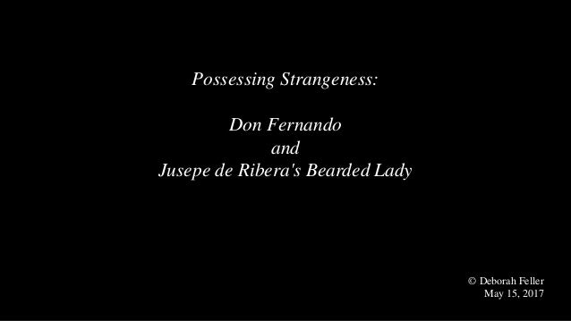 Possessing Strangeness: Don Fernando and Jusepe de Ribera's Bearded Lady © Deborah Feller May 15, 2017