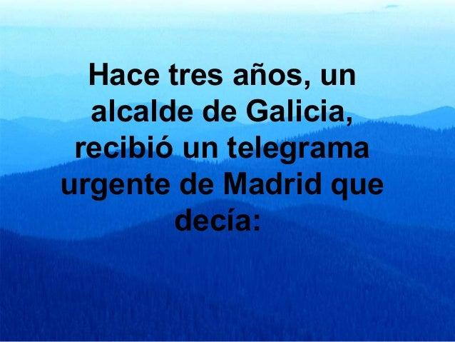Hacetresaños,un alcaldedeGalicia, recibióuntelegrama urgentedeMadridque decía: