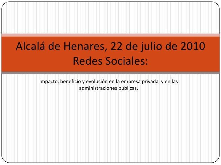 Alcalá de Henares, 22 de julio de 2010           Redes Sociales:    Impacto, beneficio y evolución en la empresa privada y...
