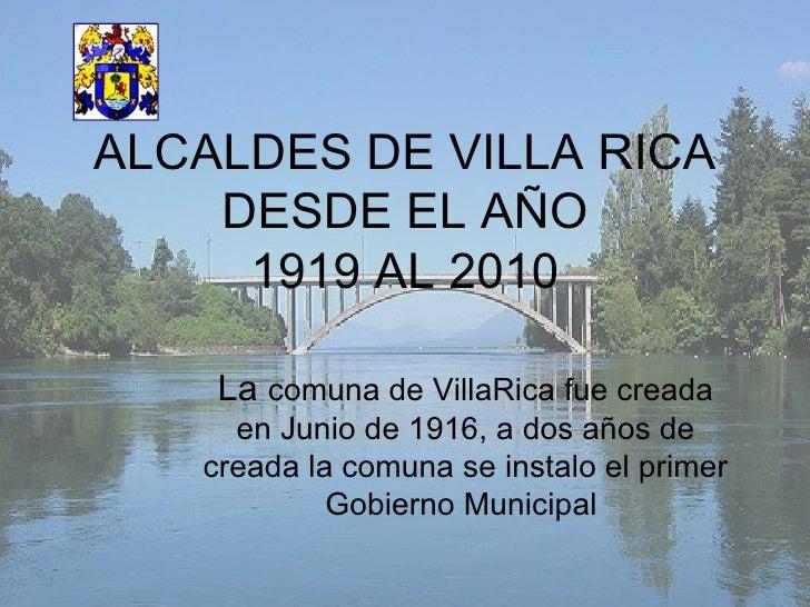 ALCALDES DE VILLA RICA DESDE EL AÑO 1919 AL 2010 La  comuna de VillaRica fue creada en Junio de 1916, a dos años de creada...