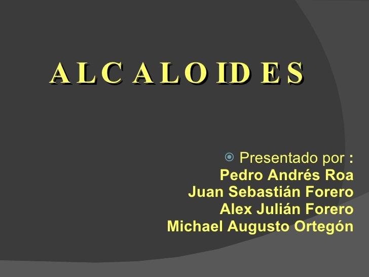 ALCALOIDES <ul><li>Presentado por  : Pedro Andrés Roa Juan Sebastián Forero Alex Julián Forero Michael Augusto Ortegón </l...