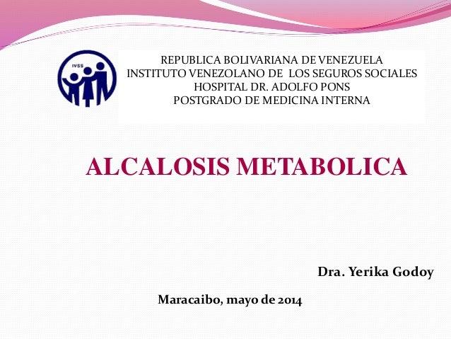 ALCALOSIS METABOLICA Dra. Yerika Godoy Maracaibo, mayo de 2014 REPUBLICA BOLIVARIANA DE VENEZUELA INSTITUTO VENEZOLANO DE ...