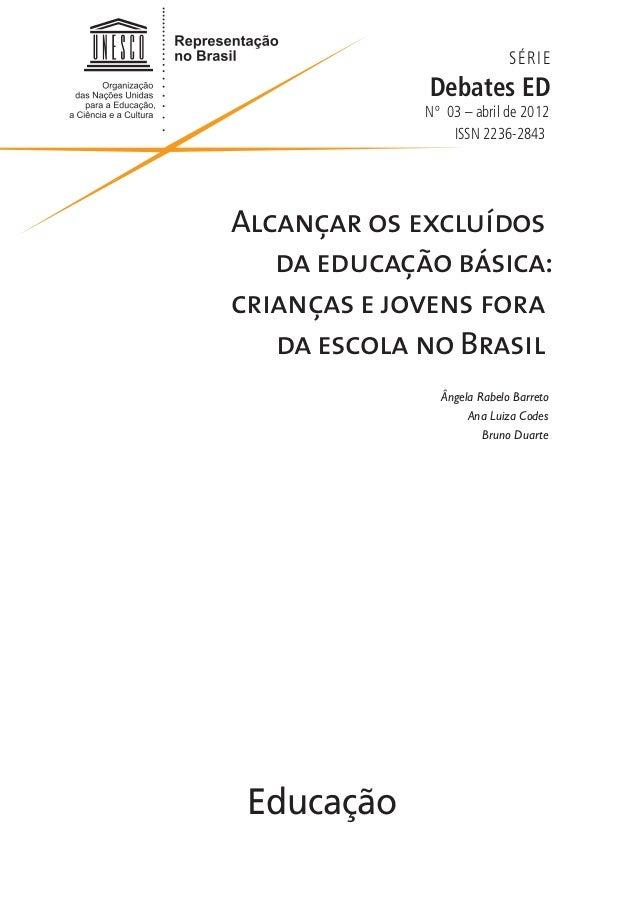 SÉRIE Debates ED Nº 03 – abril de 2012 ISSN 2236-2843 Alcançar os excluídos da educação básica: crianças e jovens fora da ...