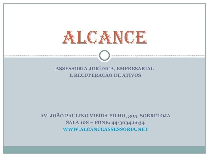 ALCANCE     ASSESSORIA JURÍDICA, EMPRESARIAL         E RECUPERAÇÃO DE ATIVOSAV. JOÃO PAULINO VIEIRA FILHO, 305, SOBRELOJA ...