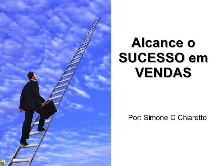 Alcance o SUCESSO em VENDAS Por: Simone C Chiaretto