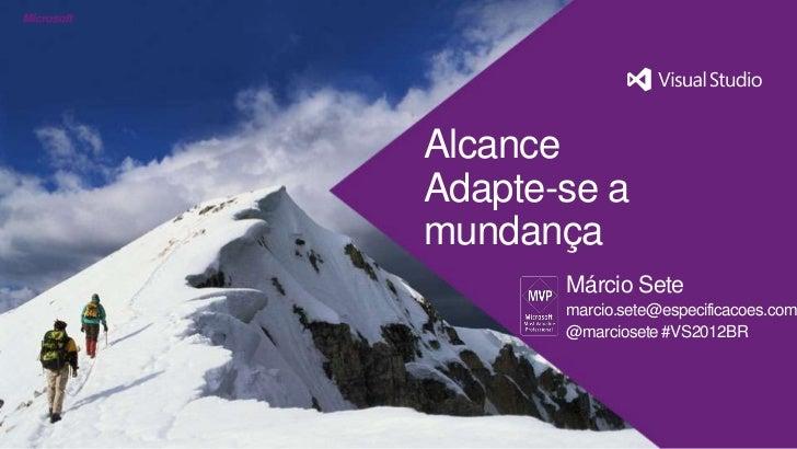 AlcanceAdapte-se amundança       Márcio Sete       marcio.sete@especificacoes.com       @marciosete #VS2012BR