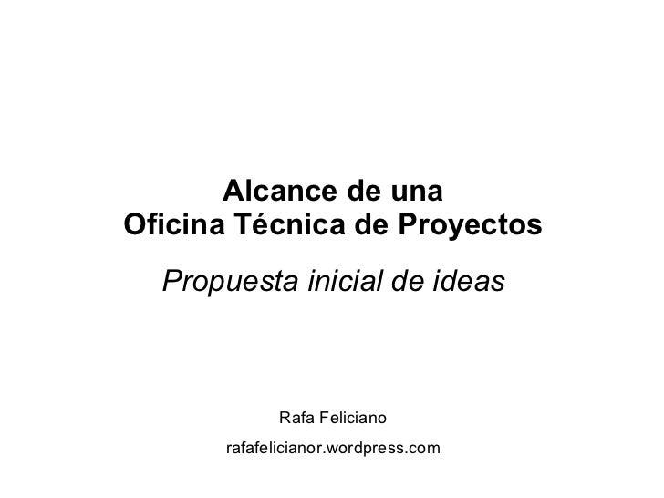 Alcance de una Oficina Técnica de Proyectos Propuesta inicial de ideas Rafa Feliciano rafafelicianor.wordpress.com