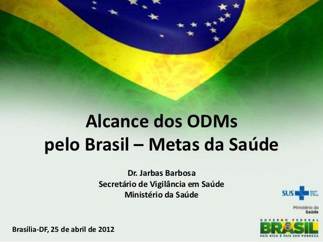 Alcance dos ODMs         pelo Brasil – Metas da Saúde                                  Dr. Jarbas Barbosa                 ...