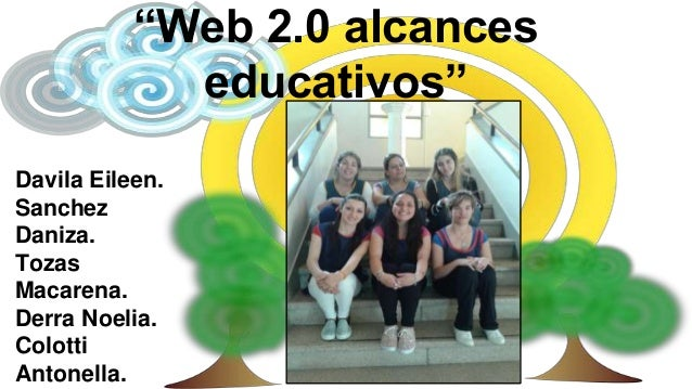"""Web 2.0 alcances  educativos""  Davila Eileen.  Sanchez  Daniza.  Tozas  Macarena.  Derra Noelia.  Colotti  Antonella."