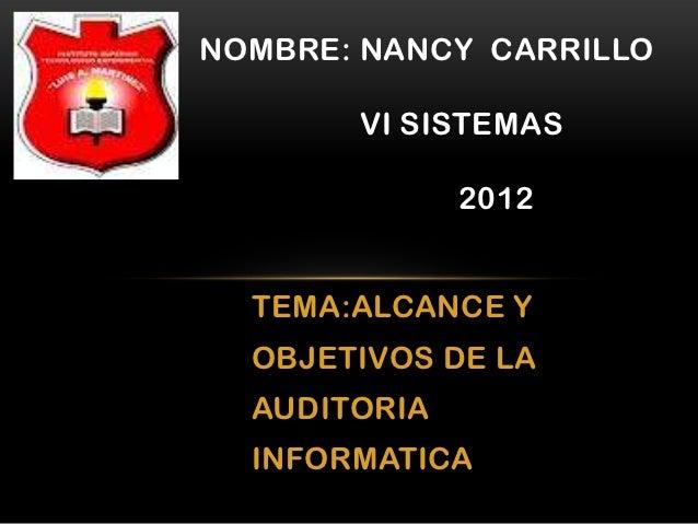 NOMBRE: NANCY CARRILLO       VI SISTEMAS              2012  TEMA:ALCANCE Y  OBJETIVOS DE LA  AUDITORIA  INFORMATICA