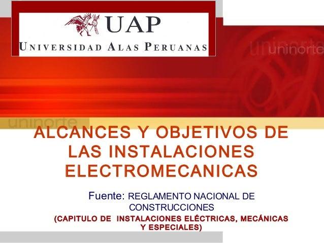 ALCANCES Y OBJETIVOS DE LAS INSTALACIONES ELECTROMECANICAS Fuente: REGLAMENTO NACIONAL DE CONSTRUCCIONES (CAPITULO DE INST...