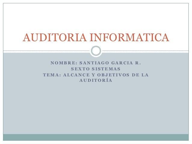 AUDITORIA INFORMATICA    NOMBRE: SANTIAGO GARCIA R.          SEXTO SISTEMAS  TEMA: ALCANCE Y OBJETIVOS DE LA            AU...