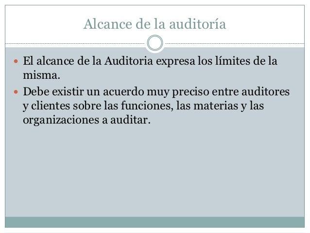 Alcance de la auditoría El alcance de la Auditoria expresa los límites de la  misma. Debe existir un acuerdo muy preciso...
